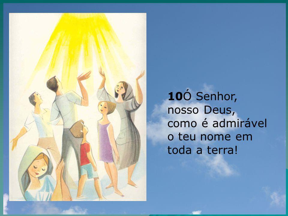 10Ó Senhor, nosso Deus, como é admirável o teu nome em toda a terra!