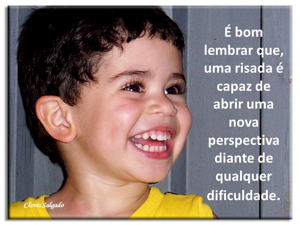 É bom lembrar que, uma risada é capaz de abrir uma nova perspectiva diante de qualquer dificuldade. Clovis Salgado