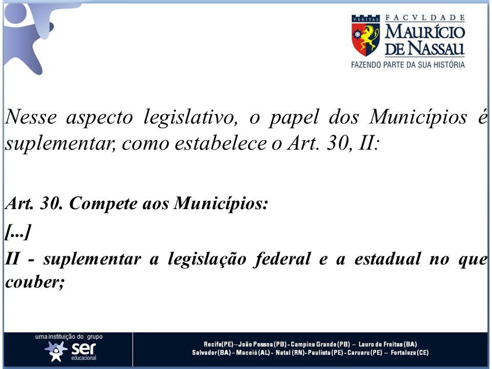 Nesse aspecto legislativo, o papel dos Municípios é suplementar, como estabelece o Art. 30, II: Art. 30. Compete aos Municípios: [...] II - suplementa