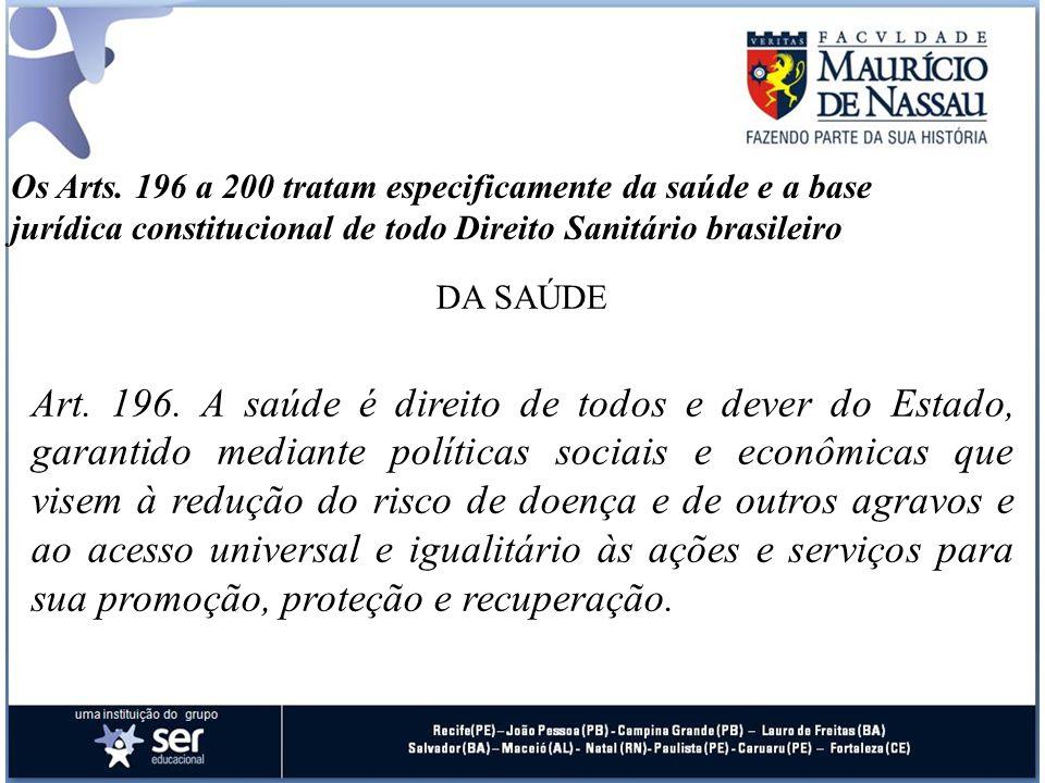 Os Arts. 196 a 200 tratam especificamente da saúde e a base jurídica constitucional de todo Direito Sanitário brasileiro DA SAÚDE Art. 196. A saúde é