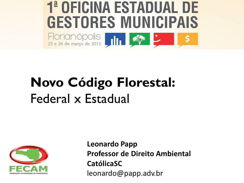 Novo Código Florestal: Federal x Estadual Leonardo Papp Professor de Direito Ambiental CatólicaSC leonardo@papp.adv.br
