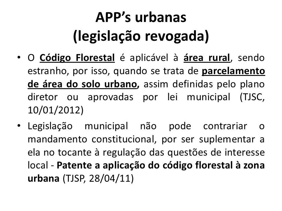 APPs urbanas (legislação revogada) O Código Florestal é aplicável à área rural, sendo estranho, por isso, quando se trata de parcelamento de área do solo urbano, assim definidas pelo plano diretor ou aprovadas por lei municipal (TJSC, 10/01/2012) Legislação municipal não pode contrariar o mandamento constitucional, por ser suplementar a ela no tocante à regulação das questões de interesse local - Patente a aplicação do código florestal à zona urbana (TJSP, 28/04/11)