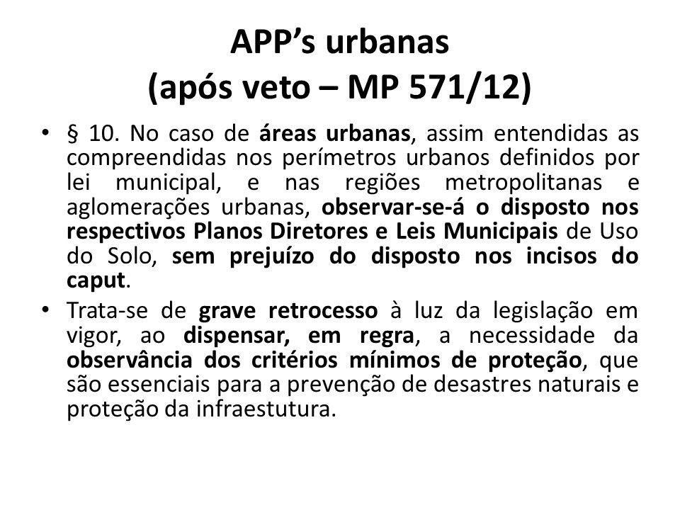 APPs urbanas (após veto – MP 571/12) § 10. No caso de áreas urbanas, assim entendidas as compreendidas nos perímetros urbanos definidos por lei munici