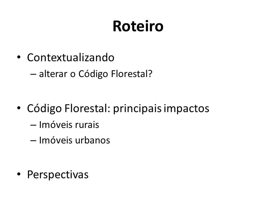 Roteiro Contextualizando – alterar o Código Florestal? Código Florestal: principais impactos – Imóveis rurais – Imóveis urbanos Perspectivas