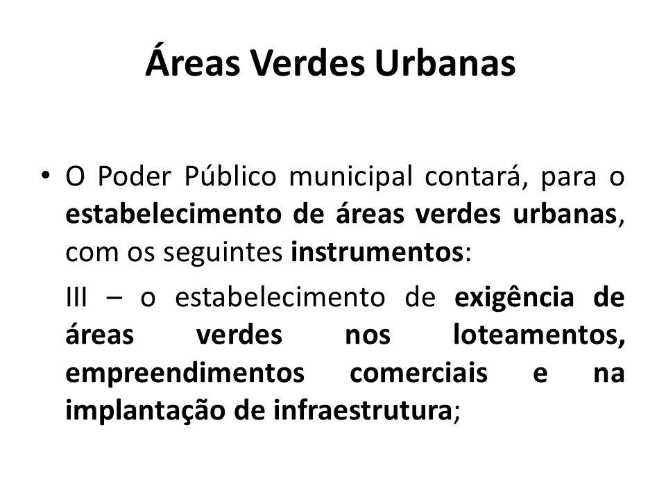 Áreas Verdes Urbanas O Poder Público municipal contará, para o estabelecimento de áreas verdes urbanas, com os seguintes instrumentos: III – o estabelecimento de exigência de áreas verdes nos loteamentos, empreendimentos comerciais e na implantação de infraestrutura;