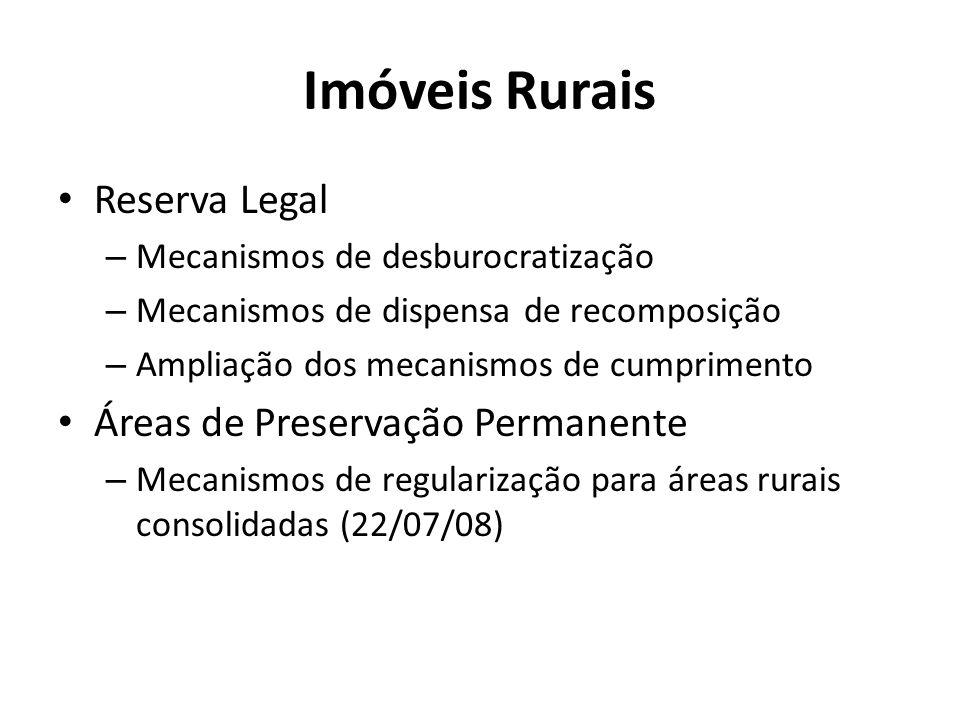 Imóveis Rurais Reserva Legal – Mecanismos de desburocratização – Mecanismos de dispensa de recomposição – Ampliação dos mecanismos de cumprimento Áreas de Preservação Permanente – Mecanismos de regularização para áreas rurais consolidadas (22/07/08)