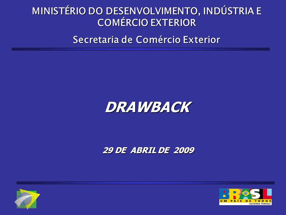 MINISTÉRIO DO DESENVOLVIMENTO, INDÚSTRIA E COMÉRCIO EXTERIOR Secretaria de Comércio Exterior DRAWBACK 29 DE ABRIL DE 2009 29 DE ABRIL DE 2009
