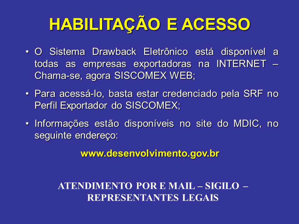O Sistema Drawback Eletrônico está disponível a todas as empresas exportadoras na INTERNET – Chama-se, agora SISCOMEX WEB;O Sistema Drawback Eletrônico está disponível a todas as empresas exportadoras na INTERNET – Chama-se, agora SISCOMEX WEB; Para acessá-lo, basta estar credenciado pela SRF no Perfil Exportador do SISCOMEX;Para acessá-lo, basta estar credenciado pela SRF no Perfil Exportador do SISCOMEX; Informações estão disponíveis no site do MDIC, no seguinte endereço:Informações estão disponíveis no site do MDIC, no seguinte endereço: www.desenvolvimento.gov.br HABILITAÇÃO E ACESSO ATENDIMENTO POR E MAIL – SIGILO – REPRESENTANTES LEGAIS