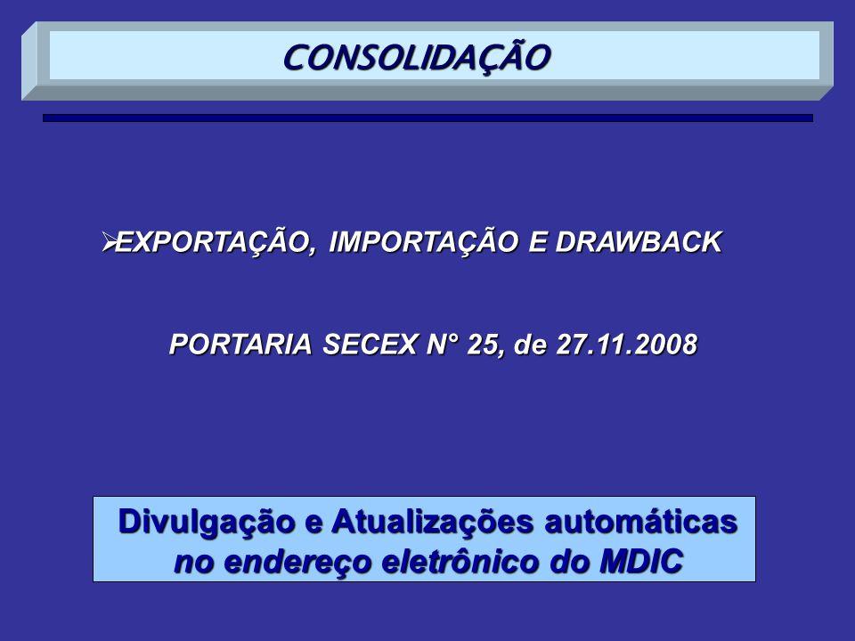 EXPORTAÇÃO, IMPORTAÇÃO E DRAWBACK EXPORTAÇÃO, IMPORTAÇÃO E DRAWBACK PORTARIA SECEX N° 25, de 27.11.2008 Divulgação e Atualizações automáticas no endereço eletrônico do MDIC CONSOLIDAÇÃO