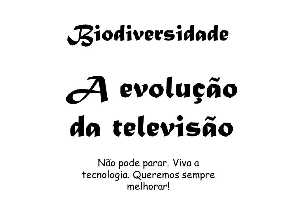 Biodiversidade A evolução da televisão Não pode parar. Viva a tecnologia. Queremos sempre melhorar!