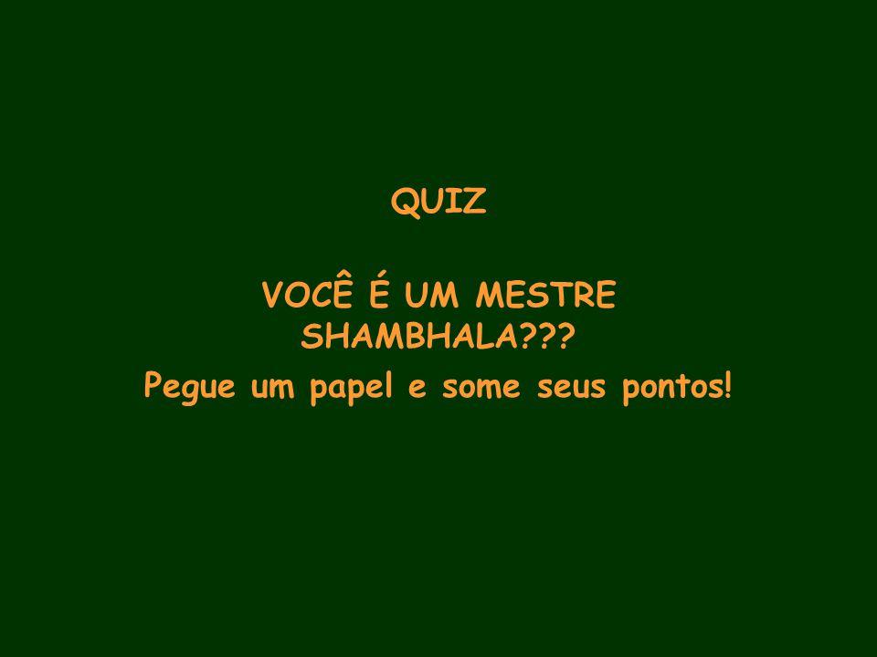 QUIZ VOCÊ É UM MESTRE SHAMBHALA Pegue um papel e some seus pontos!