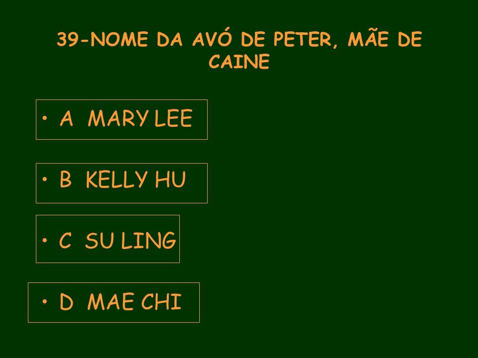 39-NOME DA AVÓ DE PETER, MÃE DE CAINE A MARY LEE B KELLY HU C SU LING D MAE CHI