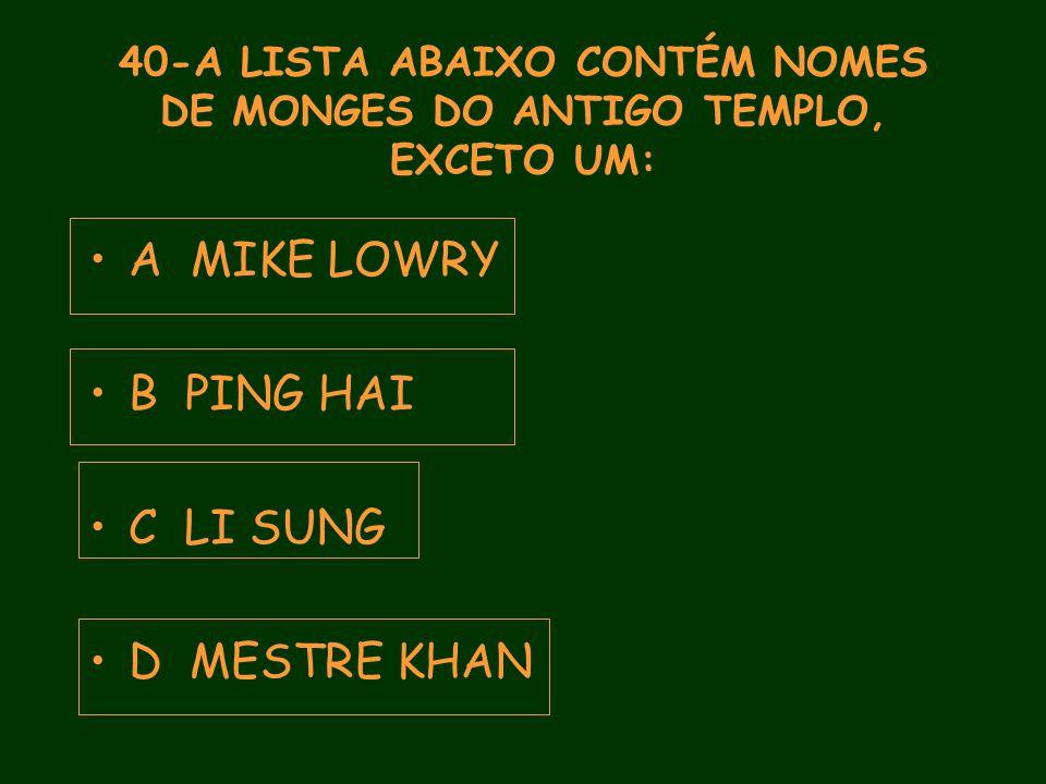 40-A LISTA ABAIXO CONTÉM NOMES DE MONGES DO ANTIGO TEMPLO, EXCETO UM: A MIKE LOWRY B PING HAI C LI SUNG D MESTRE KHAN