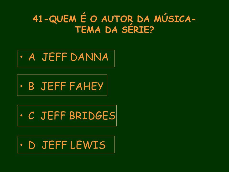 41-QUEM É O AUTOR DA MÚSICA- TEMA DA SÉRIE A JEFF DANNA B JEFF FAHEY C JEFF BRIDGES D JEFF LEWIS