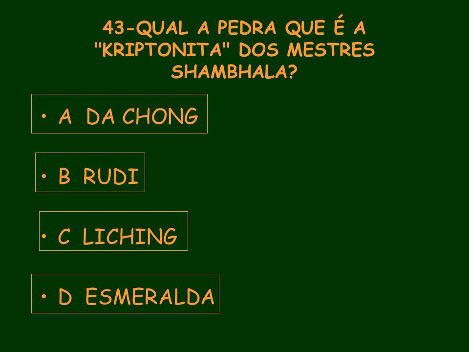 43-QUAL A PEDRA QUE É A KRIPTONITA DOS MESTRES SHAMBHALA A DA CHONG B RUDI C LICHING D ESMERALDA