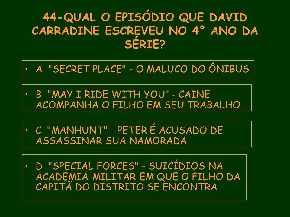 44-QUAL O EPISÓDIO QUE DAVID CARRADINE ESCREVEU NO 4° ANO DA SÉRIE.