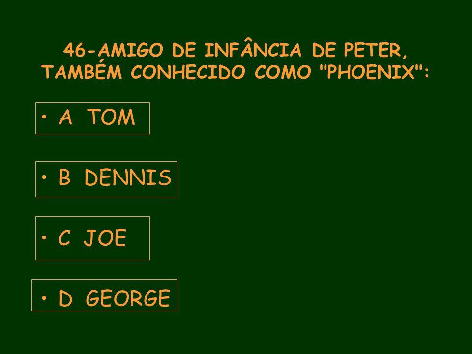 46-AMIGO DE INFÂNCIA DE PETER, TAMBÉM CONHECIDO COMO PHOENIX : A TOM B DENNIS C JOE D GEORGE