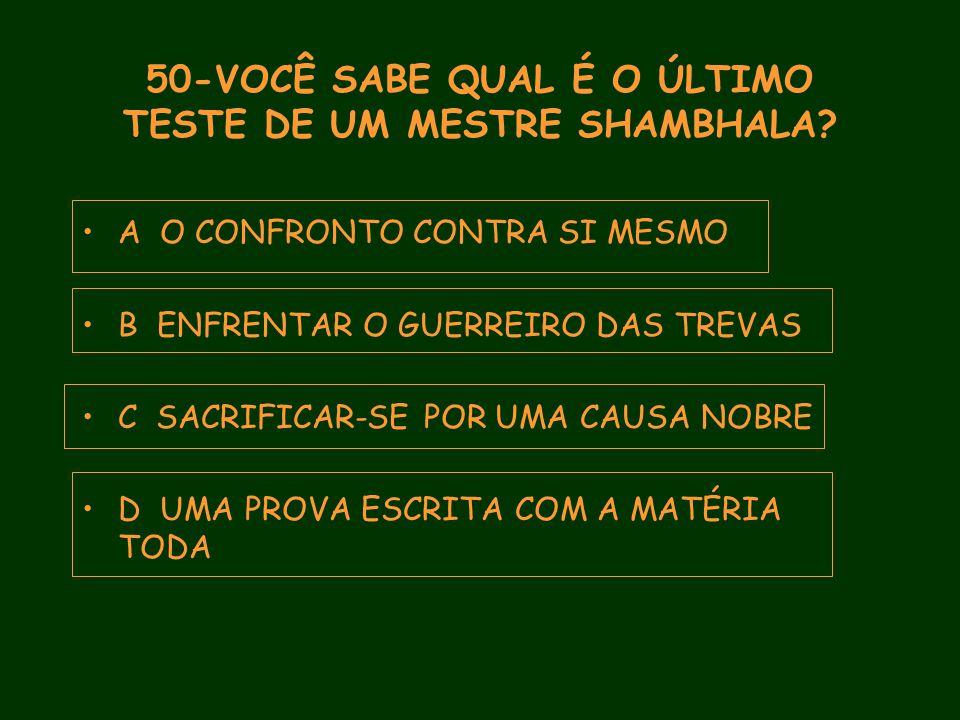 50-VOCÊ SABE QUAL É O ÚLTIMO TESTE DE UM MESTRE SHAMBHALA.