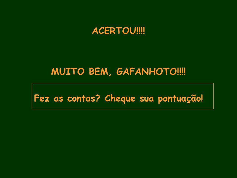 ACERTOU!!!! MUITO BEM, GAFANHOTO!!!! Fez as contas Cheque sua pontuação!