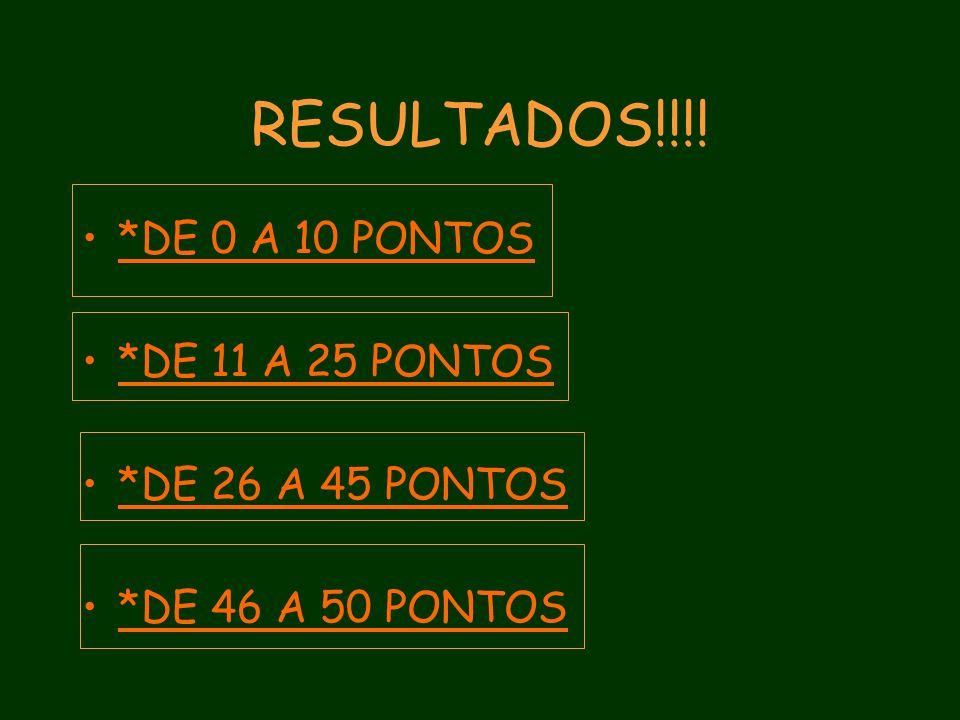 RESULTADOS!!!! *DE 0 A 10 PONTOS *DE 11 A 25 PONTOS *DE 26 A 45 PONTOS *DE 46 A 50 PONTOS