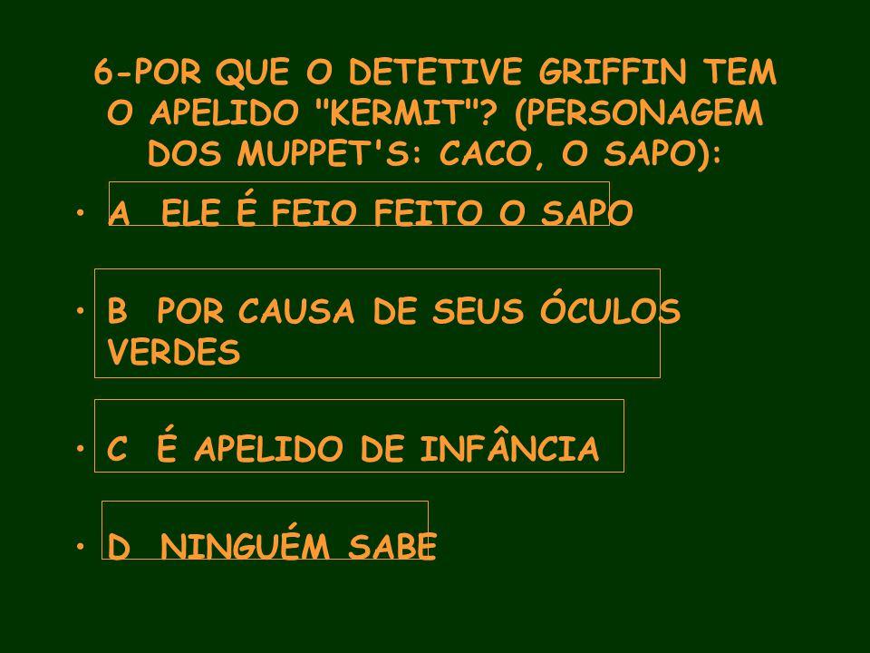 6-POR QUE O DETETIVE GRIFFIN TEM O APELIDO KERMIT .