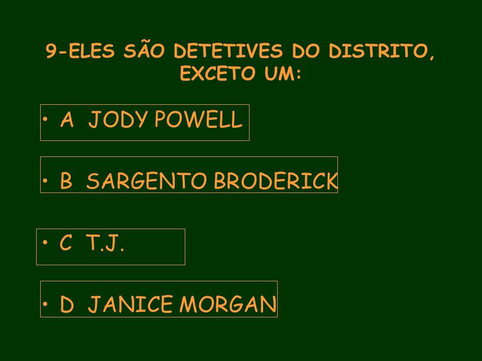 9-ELES SÃO DETETIVES DO DISTRITO, EXCETO UM: A JODY POWELL B SARGENTO BRODERICK C T.J.
