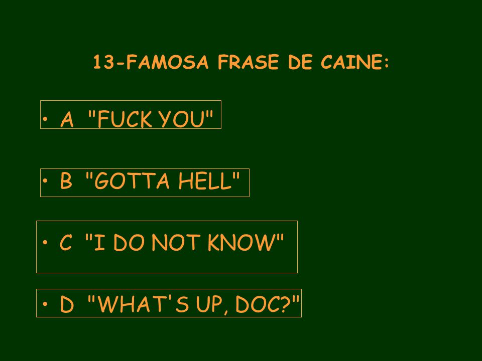 13-FAMOSA FRASE DE CAINE: A FUCK YOU B GOTTA HELL C I DO NOT KNOW D WHAT S UP, DOC