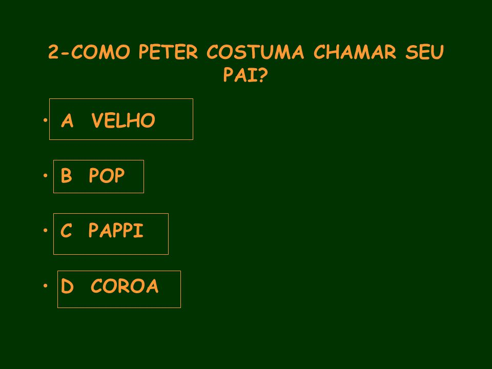 2-COMO PETER COSTUMA CHAMAR SEU PAI A VELHO B POP C PAPPI D COROA