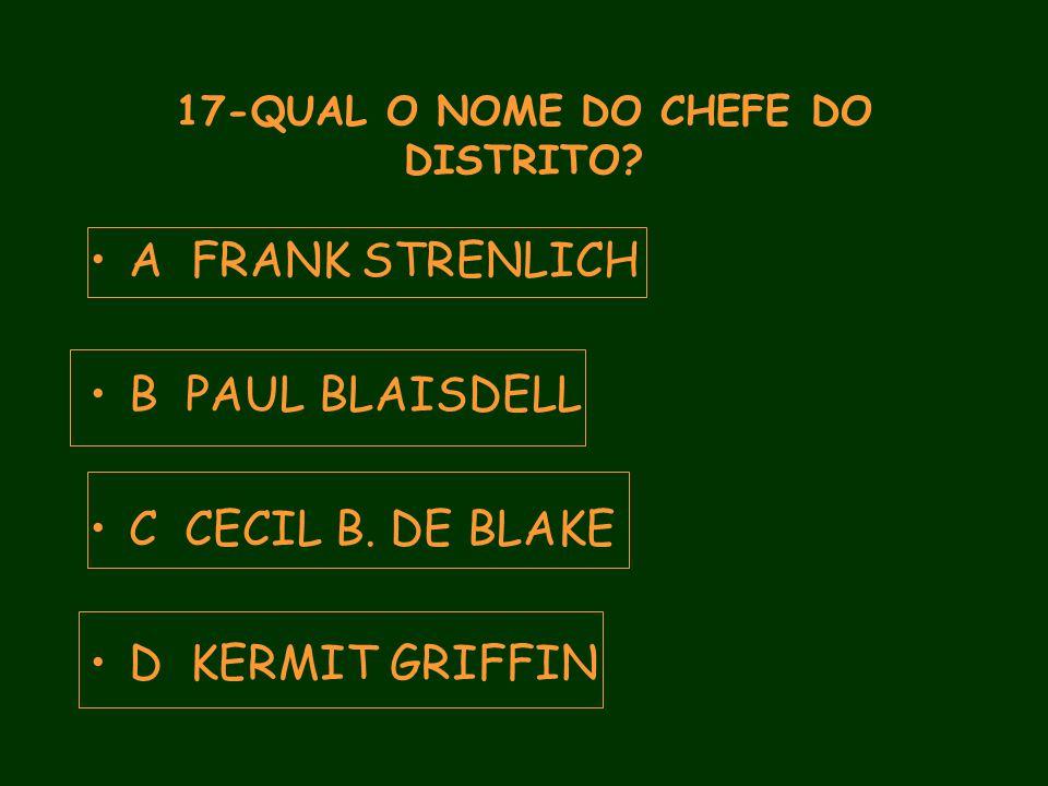 17-QUAL O NOME DO CHEFE DO DISTRITO. A FRANK STRENLICH B PAUL BLAISDELL C CECIL B.