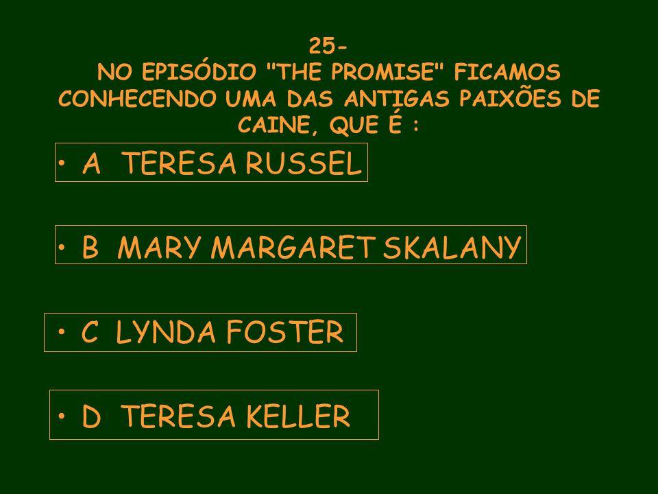 25- NO EPISÓDIO THE PROMISE FICAMOS CONHECENDO UMA DAS ANTIGAS PAIXÕES DE CAINE, QUE É : A TERESA RUSSEL B MARY MARGARET SKALANY C LYNDA FOSTER D TERESA KELLER