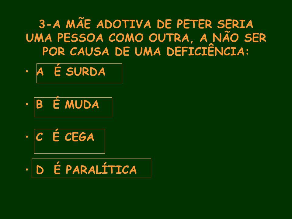 3-A MÃE ADOTIVA DE PETER SERIA UMA PESSOA COMO OUTRA, A NÃO SER POR CAUSA DE UMA DEFICIÊNCIA: A É SURDA B É MUDA C É CEGA D É PARALÍTICA