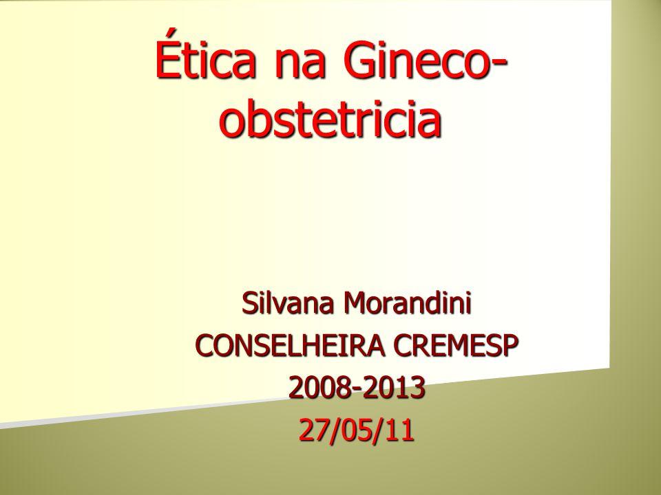 Silvana Morandini CONSELHEIRA CREMESP 2008-201327/05/11 Ética na Gineco- obstetricia
