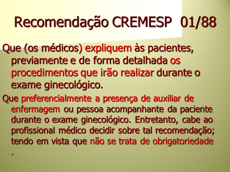 Recomendação CREMESP 01/88 Que (os médicos) expliquem às pacientes, previamente e de forma detalhada os procedimentos que irão realizar durante o exam