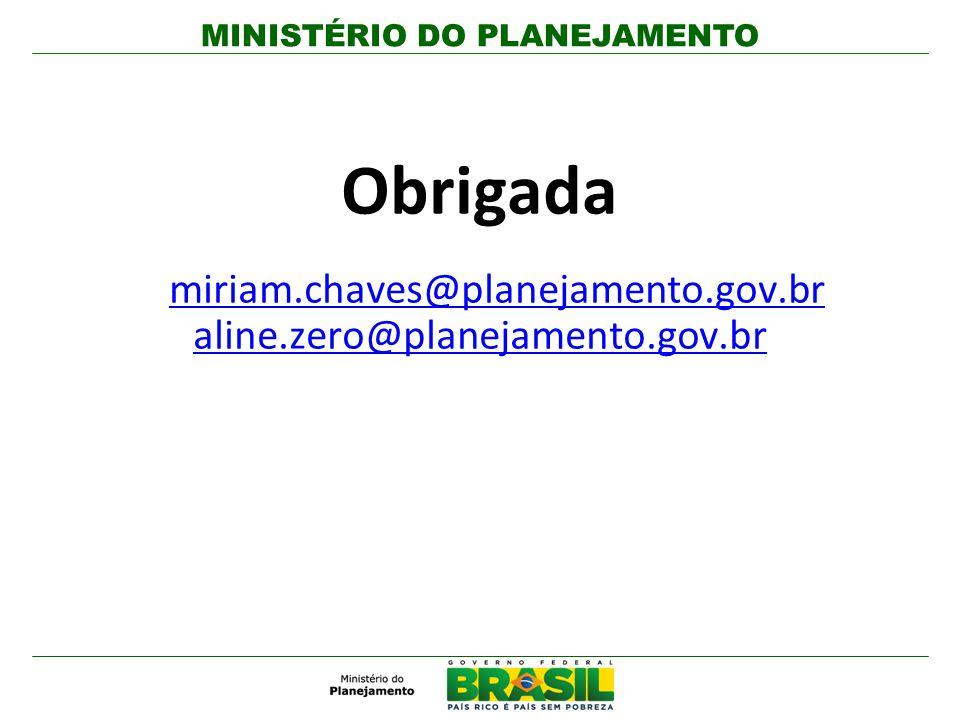 MINISTÉRIO DO PLANEJAMENTO Obrigada miriam.chaves@planejamento.gov.br aline.zero@planejamento.gov.br