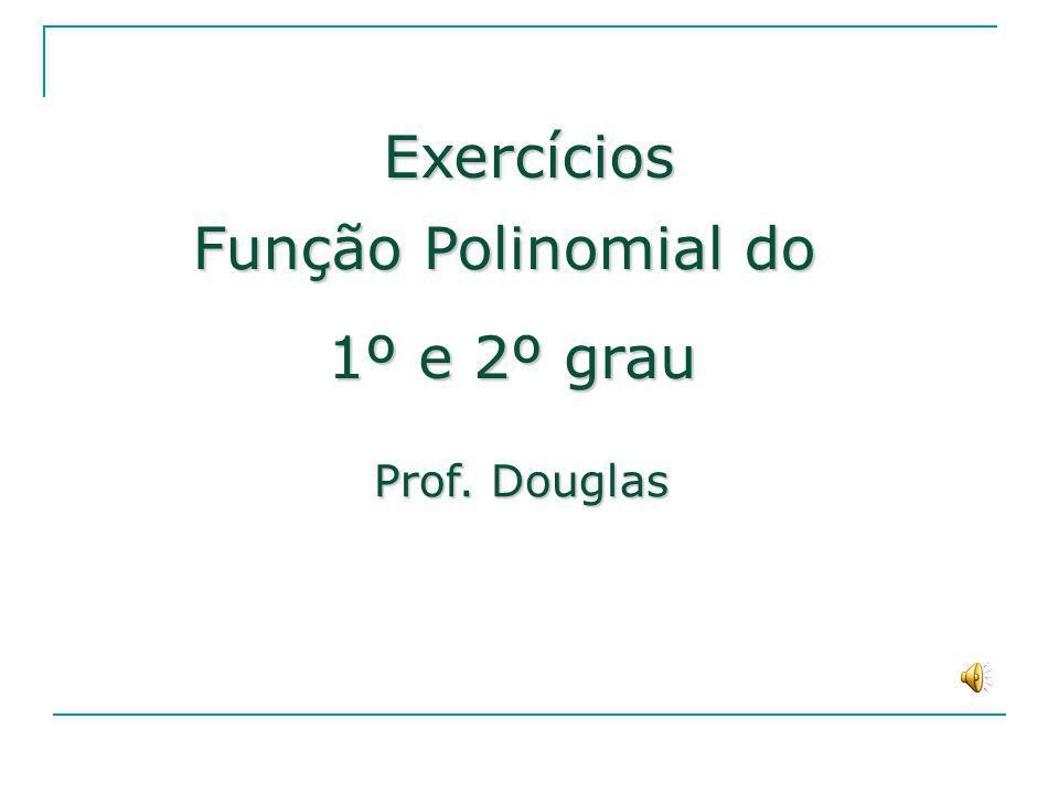 Função Polinomial do 1º e 2º grau Prof. Douglas Exercícios