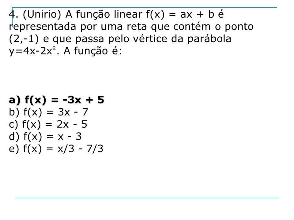 4. (Unirio) A função linear f(x) = ax + b é representada por uma reta que contém o ponto (2,-1) e que passa pelo vértice da parábola y=4x-2x ². A funç