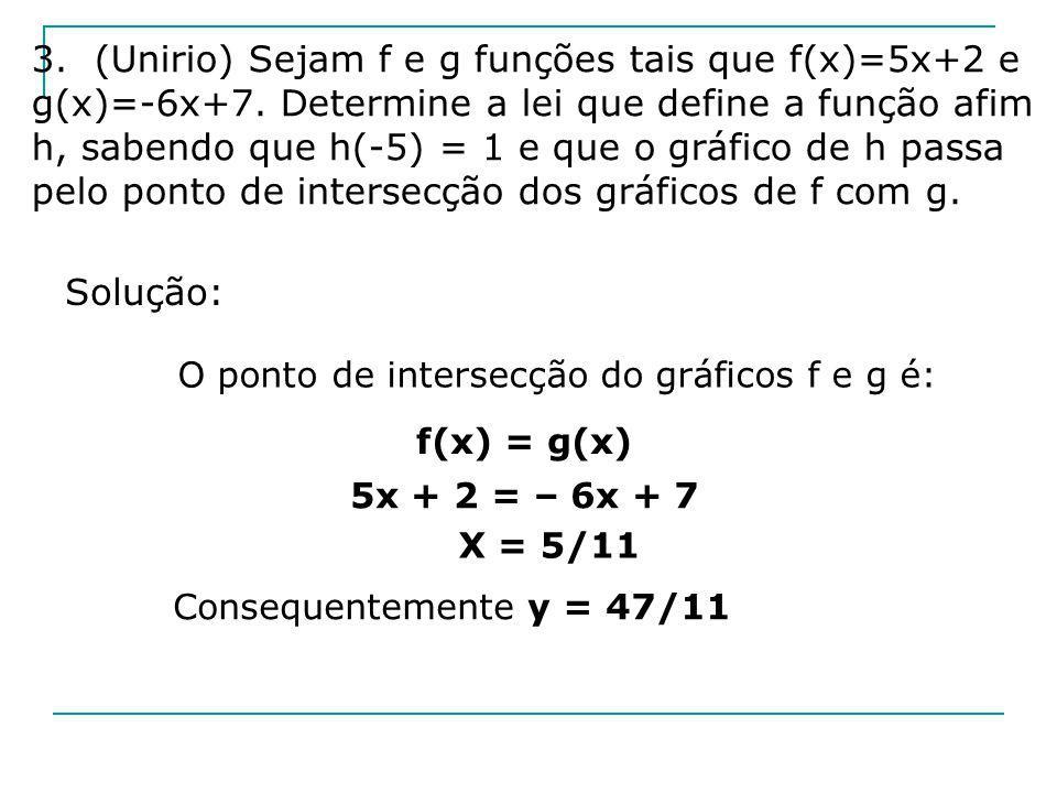 3. (Unirio) Sejam f e g funções tais que f(x)=5x+2 e g(x)=-6x+7. Determine a lei que define a função afim h, sabendo que h(-5) = 1 e que o gráfico de