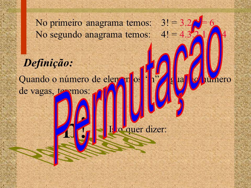No primeiro anagrama temos:3! = 3.2.1 = 6 No segundo anagrama temos:4! = 4.3.2.1 = 24 Definição: Quando o número de elementos n é igual ao número de v