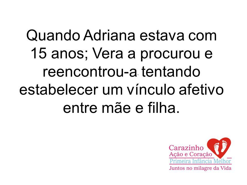 Quando Adriana estava com 15 anos; Vera a procurou e reencontrou-a tentando estabelecer um vínculo afetivo entre mãe e filha..