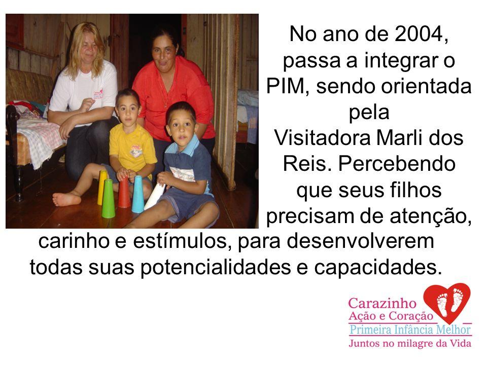 No ano de 2004, passa a integrar o PIM, sendo orientada pela Visitadora Marli dos Reis.