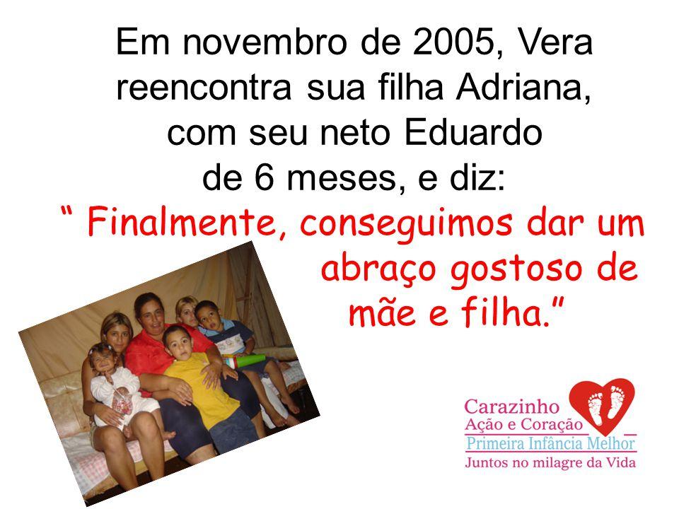 Em novembro de 2005, Vera reencontra sua filha Adriana, com seu neto Eduardo de 6 meses, e diz: Finalmente, conseguimos dar um abraço gostoso de mãe e filha.