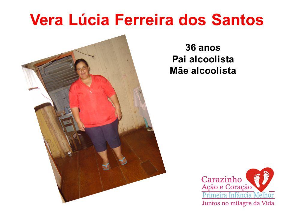 Vera Lúcia Ferreira dos Santos 36 anos Pai alcoolista Mãe alcoolista