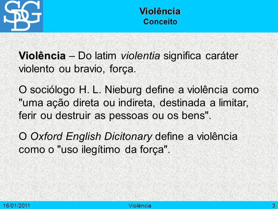 16/01/2011Violência3 Violência Conceito Violência Violência – Do latim violentia significa caráter violento ou bravio, força.