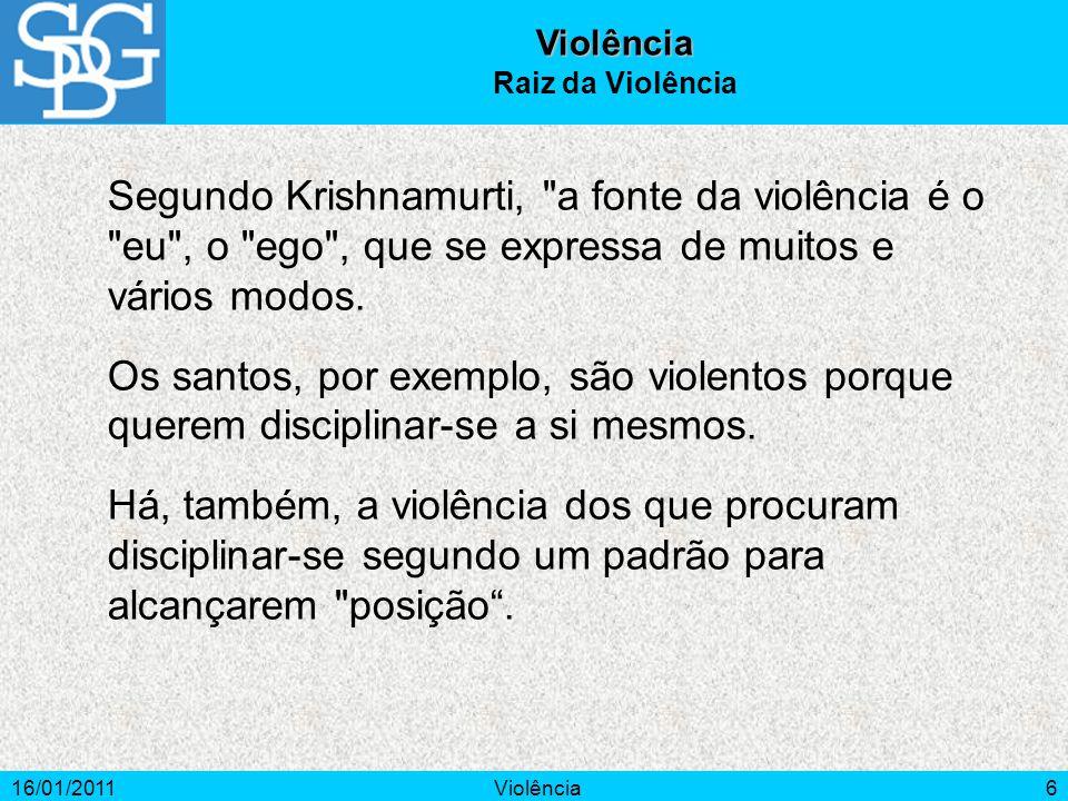 16/01/2011Violência6 Segundo Krishnamurti, a fonte da violência é o eu , o ego , que se expressa de muitos e vários modos.