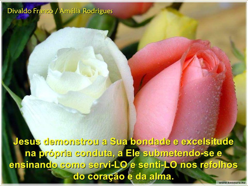 Divaldo Franco / Amélia Rodrigues Jesus demonstrou a Sua bondade e excelsitude na própria conduta, a Ele submetendo-se e ensinando como servi-LO e senti-LO nos refolhos do coração e da alma.