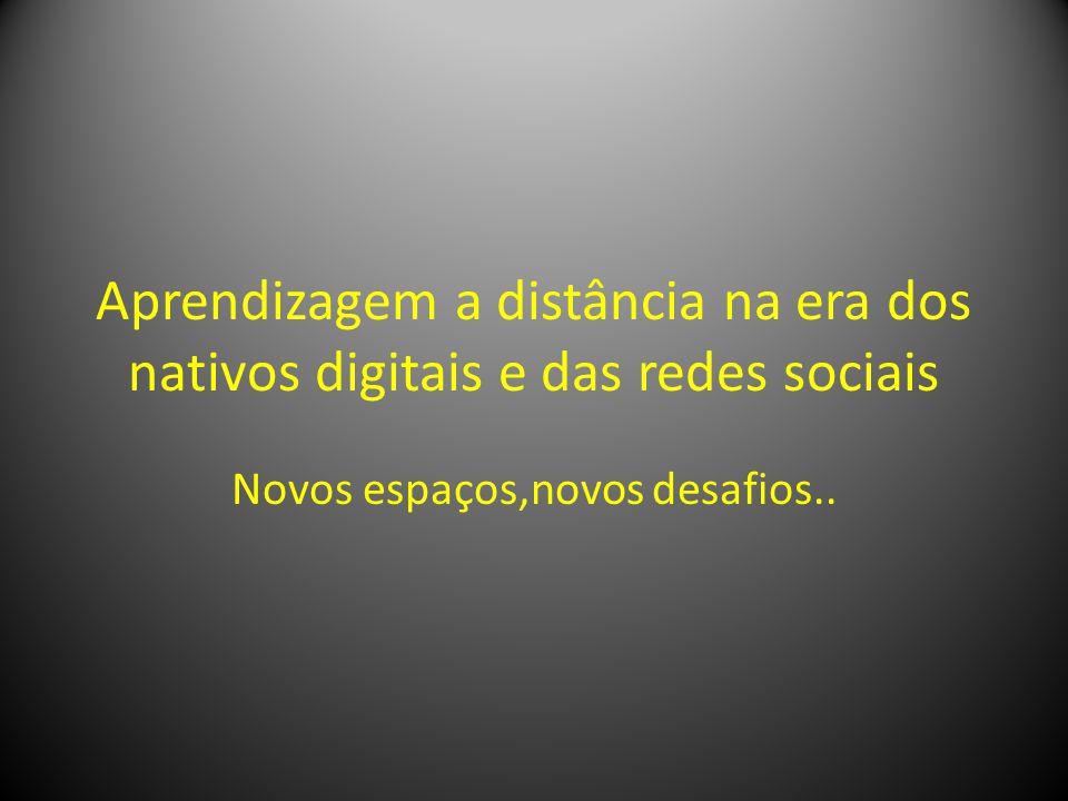 Aprendizagem a distância na era dos nativos digitais e das redes sociais Novos espaços,novos desafios..