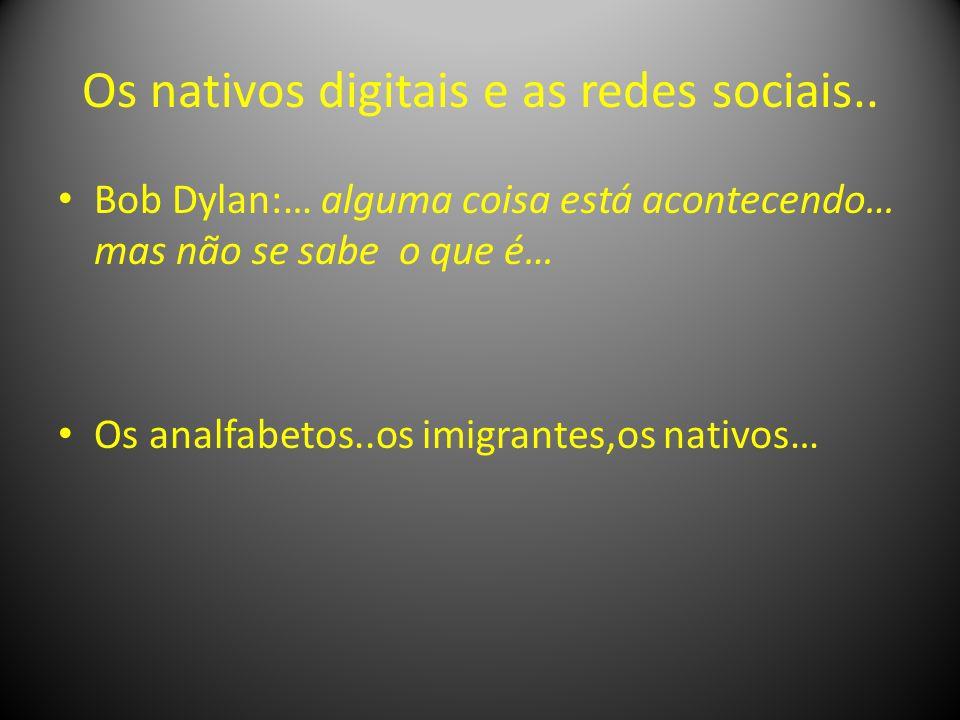 Os nativos digitais e as redes sociais.. Bob Dylan:… alguma coisa está acontecendo… mas não se sabe o que é… Os analfabetos..os imigrantes,os nativos…