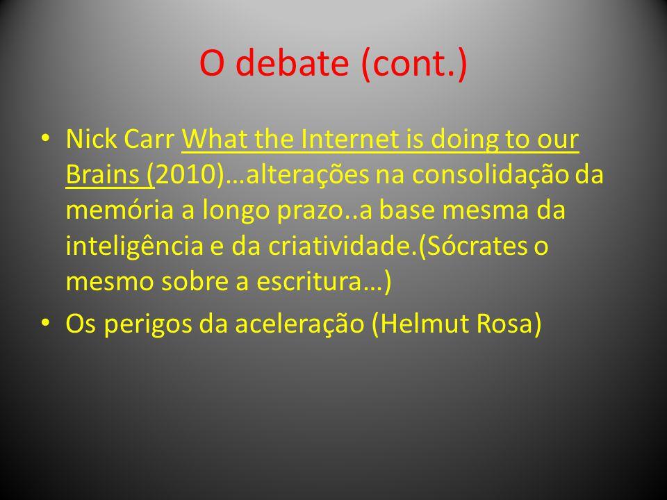 O debate (cont.) Nick Carr What the Internet is doing to our Brains (2010)…alterações na consolidação da memória a longo prazo..a base mesma da inteligência e da criatividade.(Sócrates o mesmo sobre a escritura…) Os perigos da aceleração (Helmut Rosa)