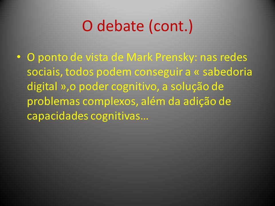 O debate (cont.) O ponto de vista de Mark Prensky: nas redes sociais, todos podem conseguir a « sabedoria digital »,o poder cognitivo, a solução de pr