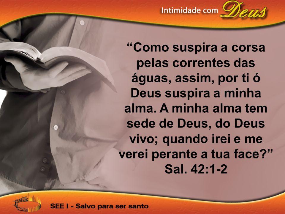 Como suspira a corsa pelas correntes das águas, assim, por ti ó Deus suspira a minha alma.